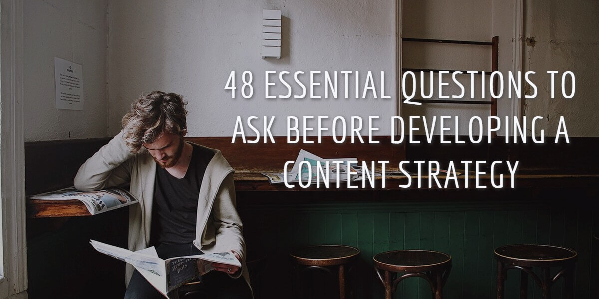 48 ESSENTIAL QUESTIONS TO ASK BEFORE DEVELOPING A CONTENT STRATEGY