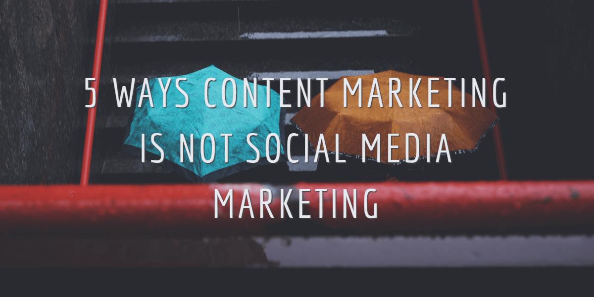 5 WAYS CONTENT MARKETING IS NOT SOCIAL MEDIA MARKETING